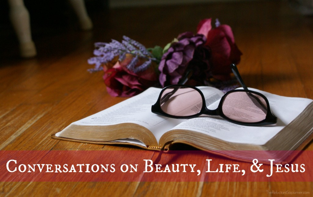 Conversations on Beauty, Life, & Jesus @ The Reluctant Sojourner