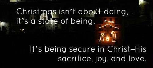 Christmas isn't about doing, it's a state of being. It's being secure in Christ–His sacrifice, joy, and love. #MoreJoyLessStress