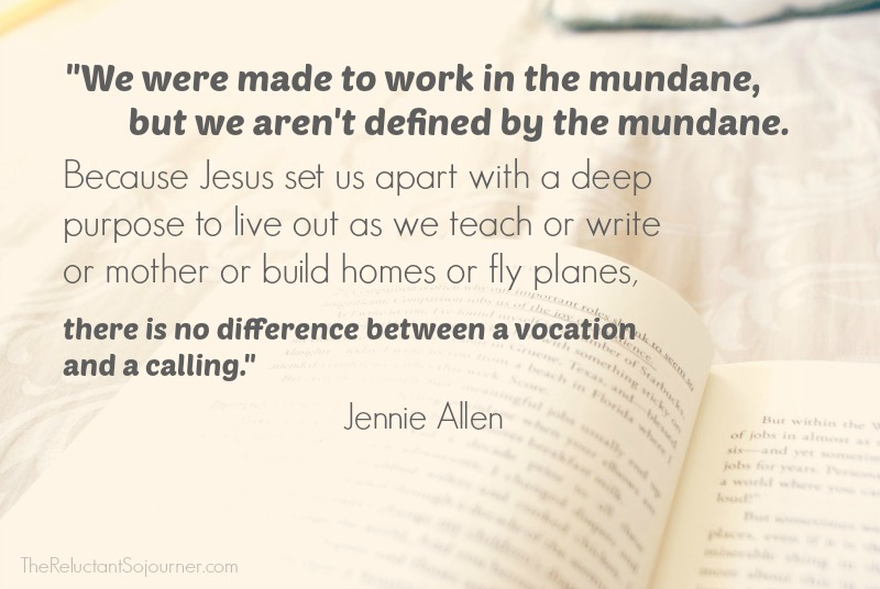 """We were made to work in the mundane, but we aren't defined by the mundane."" Jennie Allen"
